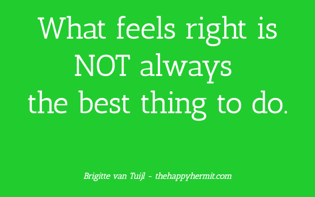 What feels right is NOT always the best thing to do