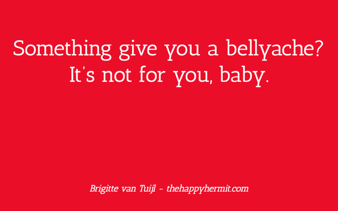 Something gives you a bellyache? It's not for you, baby.