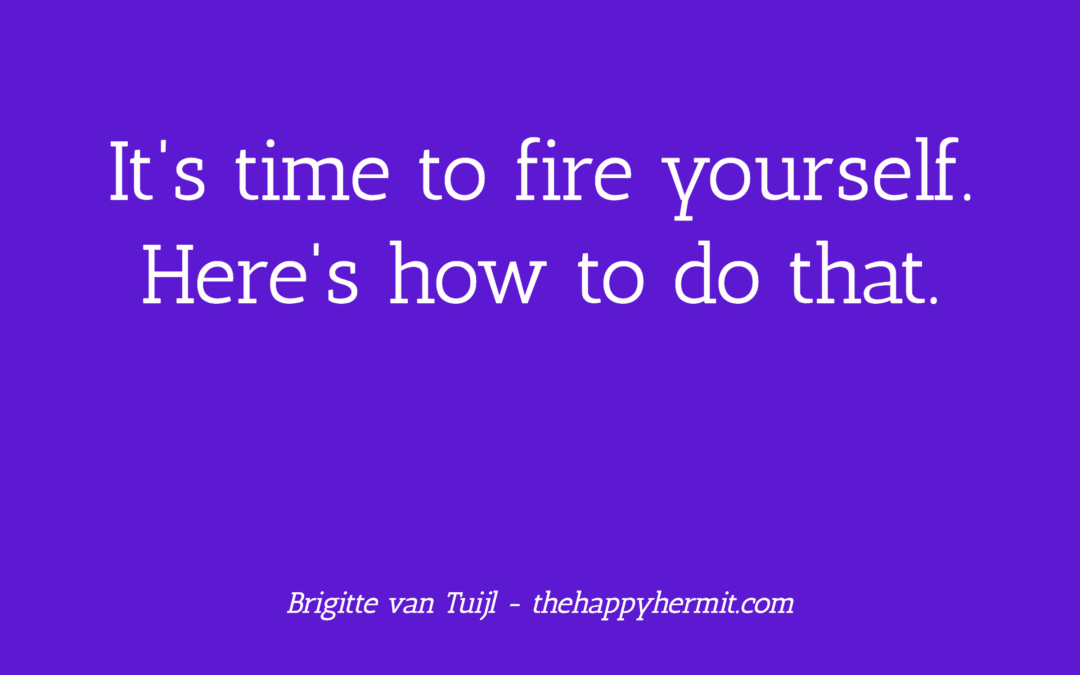 It's time to fire yourself. Here's how to do that.