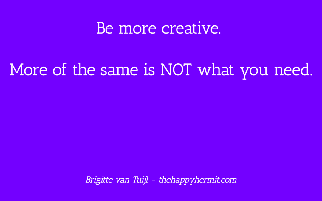 Be more creative. More of the same is NOT what you need.