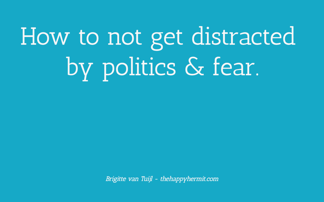 How to not get distracted by politics & fear.