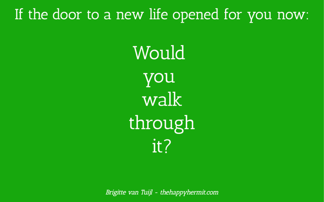 If the door to a new life opened up for you now: would you walk through it?
