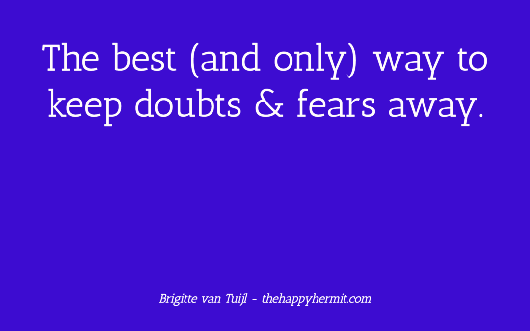 The best (and only) way to keep doubts & fears away.