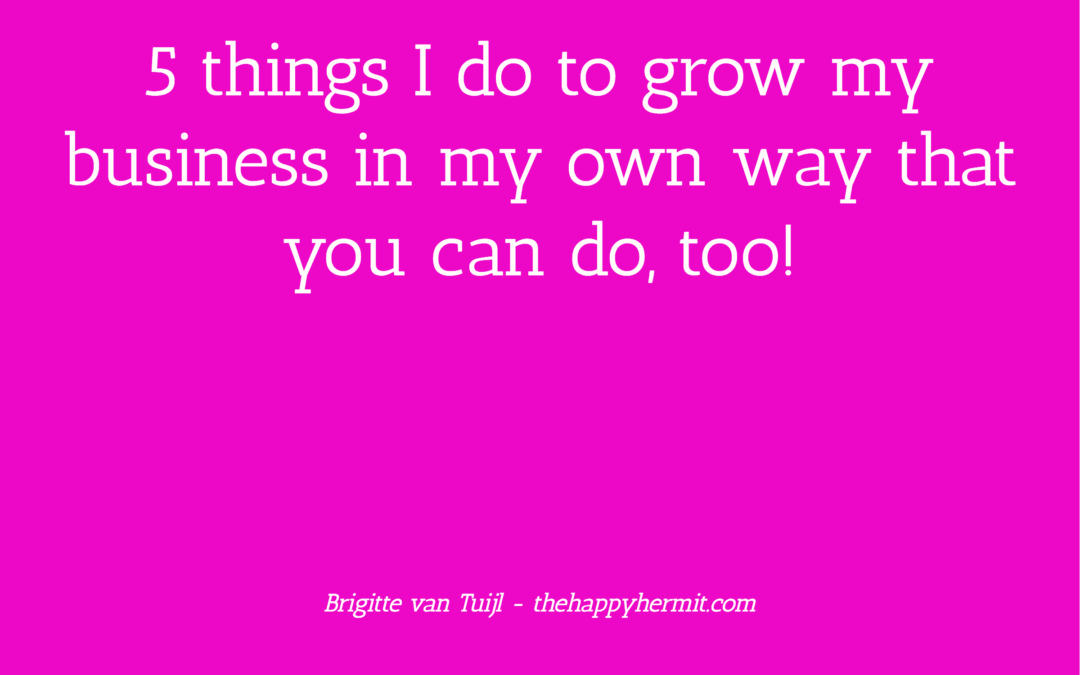 5 things I do to grow my business in my own way that you can do, too!