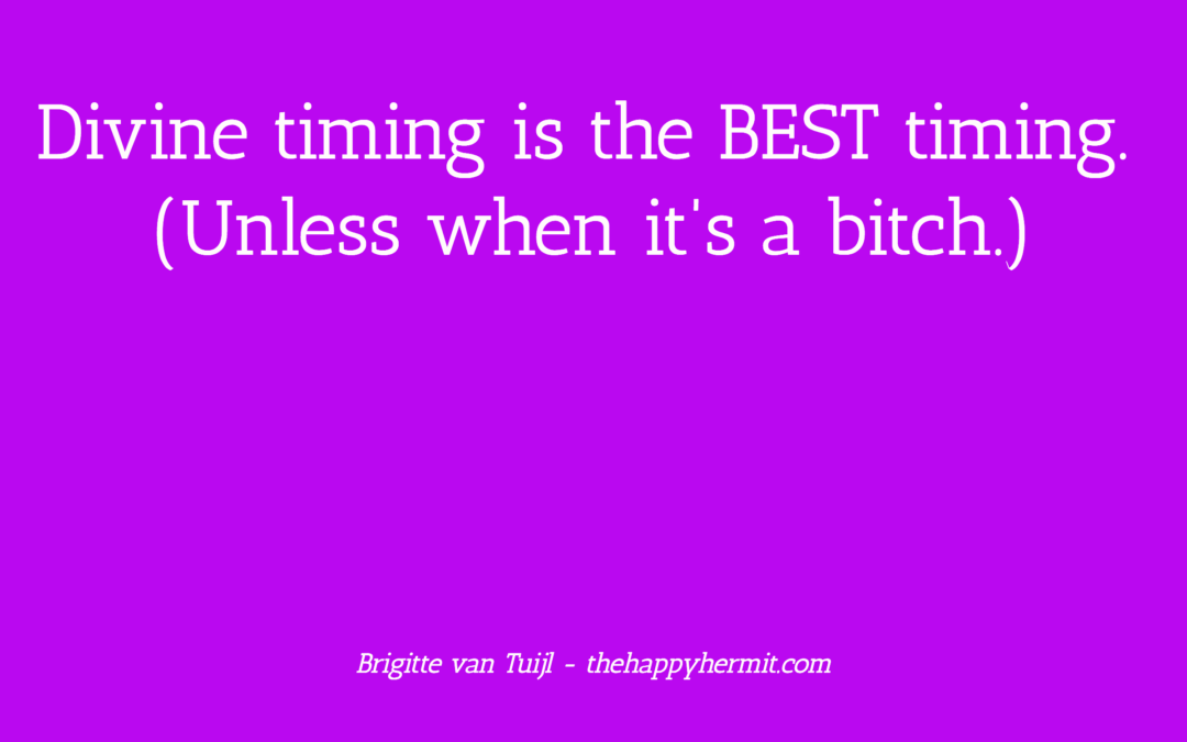 Divine timing is the BEST timing. (Unless when it's a bitch.)