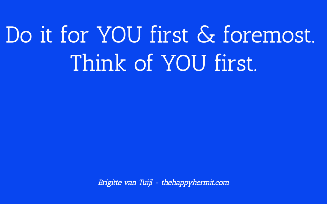 Do it for YOU first & foremost. Think of YOU first.