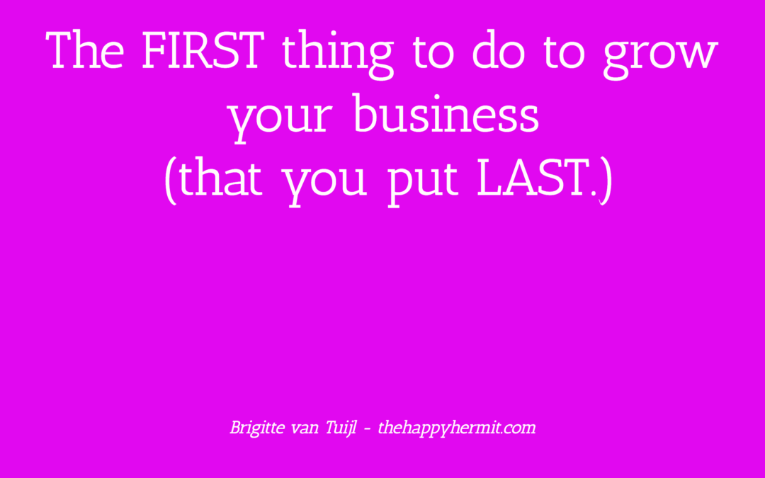 The FIRST thing to do to grow your business (that you put LAST.)