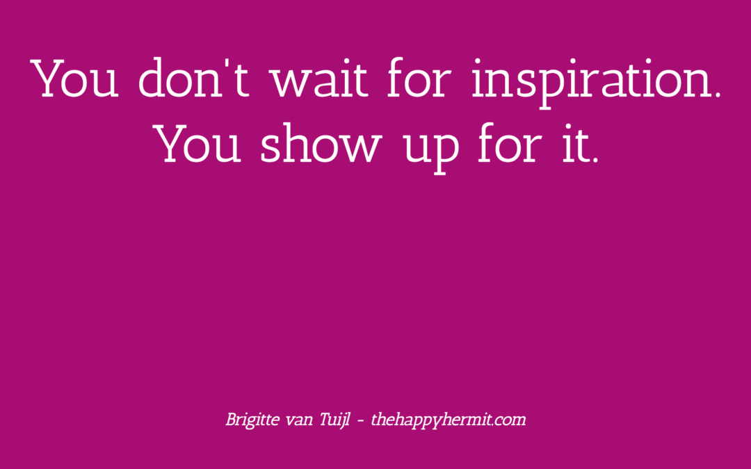 You don't wait for inspiration. You show up for it.
