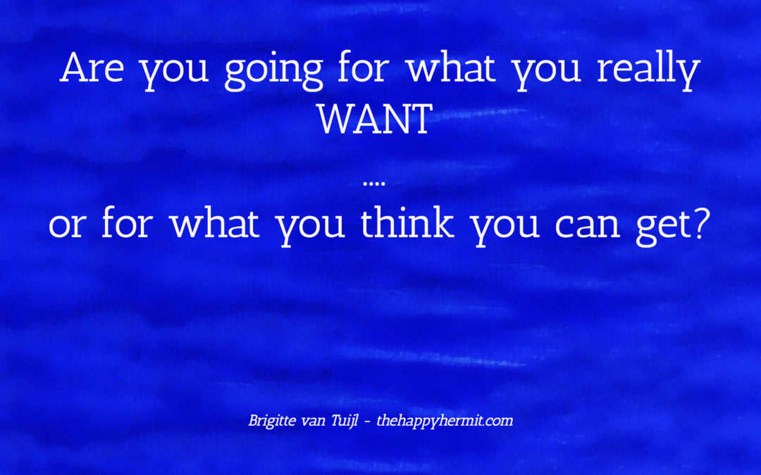 Are you going for what you really WANT …. or for what you think you can get?