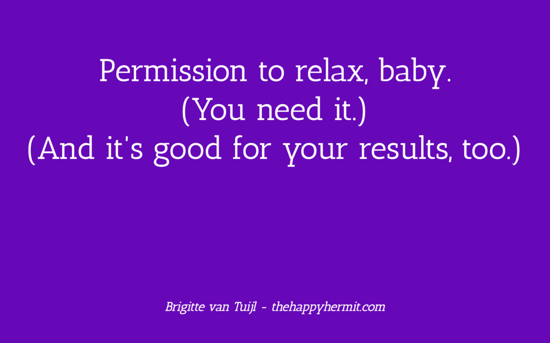 Permission to relax, baby. (You need it.) (And it's good for your results, too.)