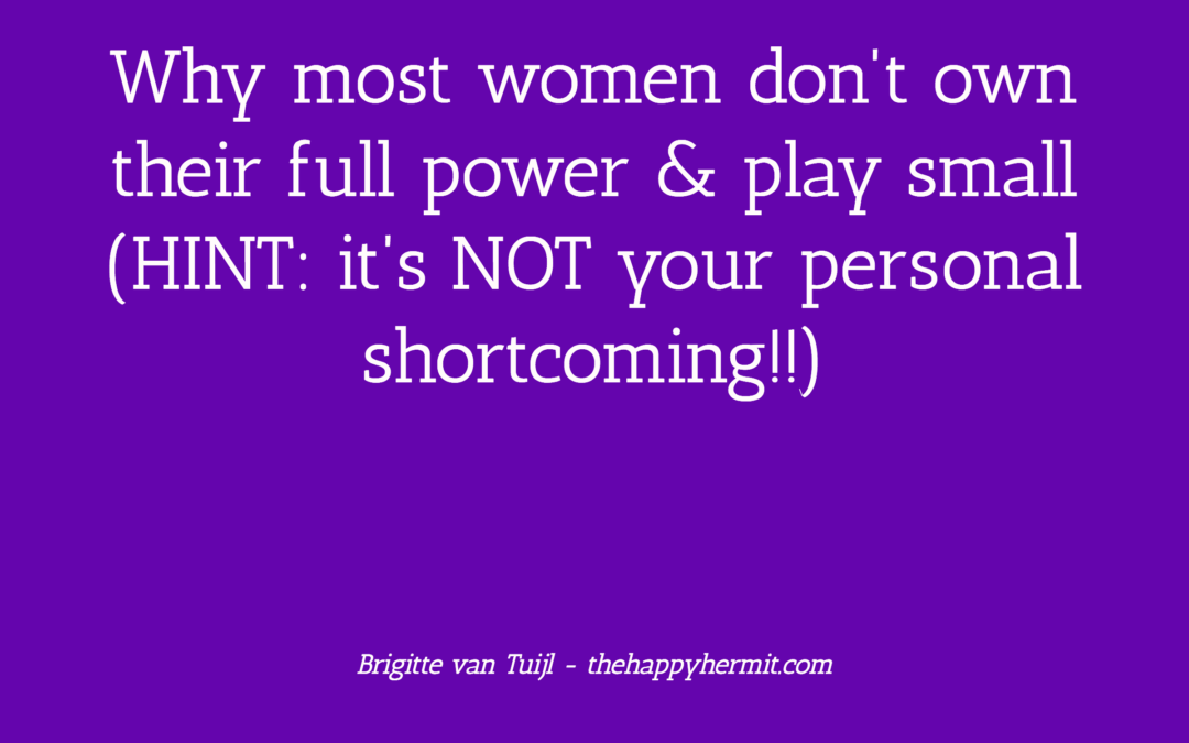 Why most women don't own their full power & play small (HINT: it's NOT your personal shortcoming!!)