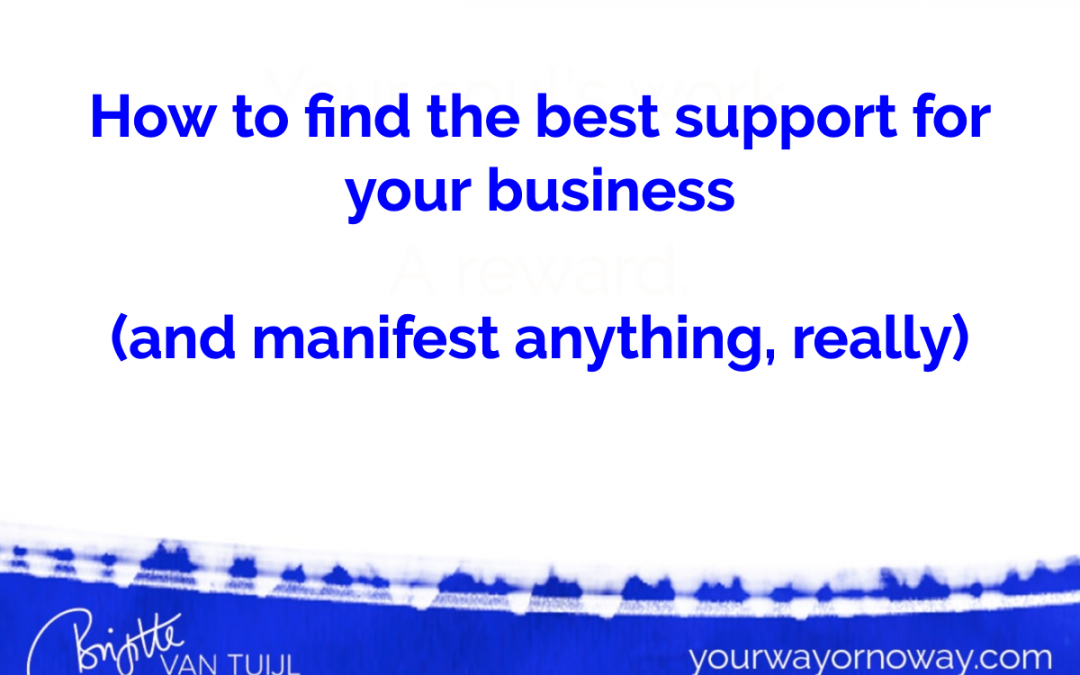 How to find the BEST support for your biz. (And manifest anything, really.)