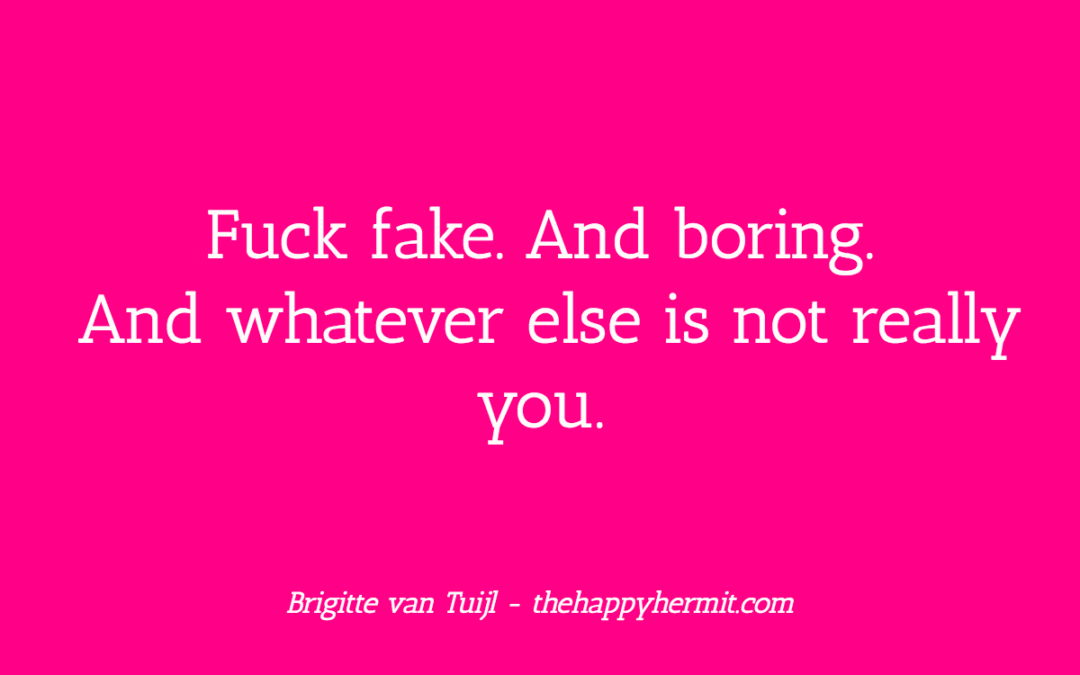 Fuck fake. And boring. And whatever else is not really you.