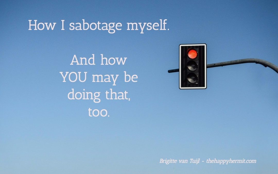How I sabotage myself. And how YOU may be sabotaging yourself, too.