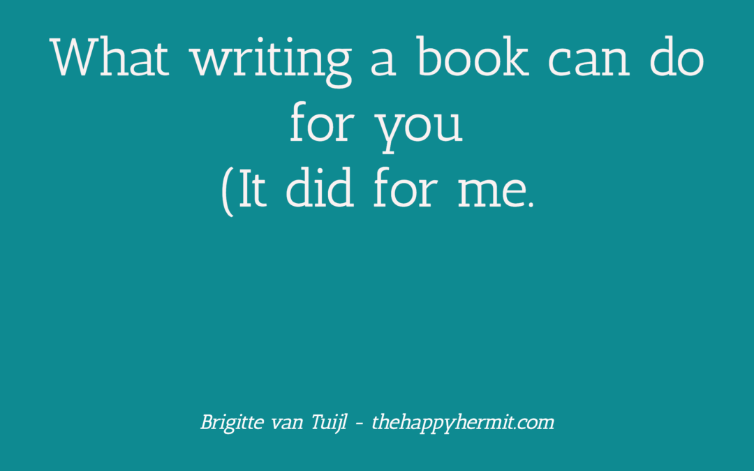 What writing a book can do for you. (It did for me.)