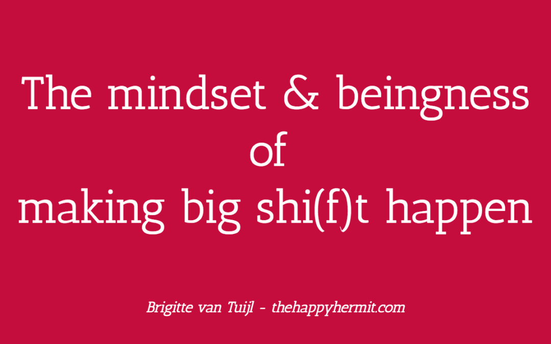 The mindset and beingness of making big shi(f)t happen