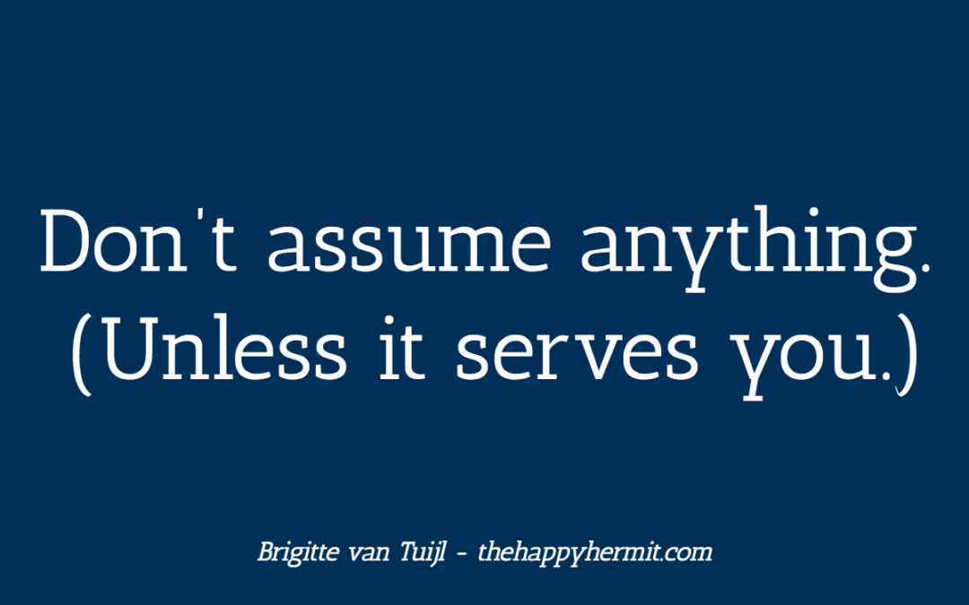 Don't assume anything. (Unless it serves you.)