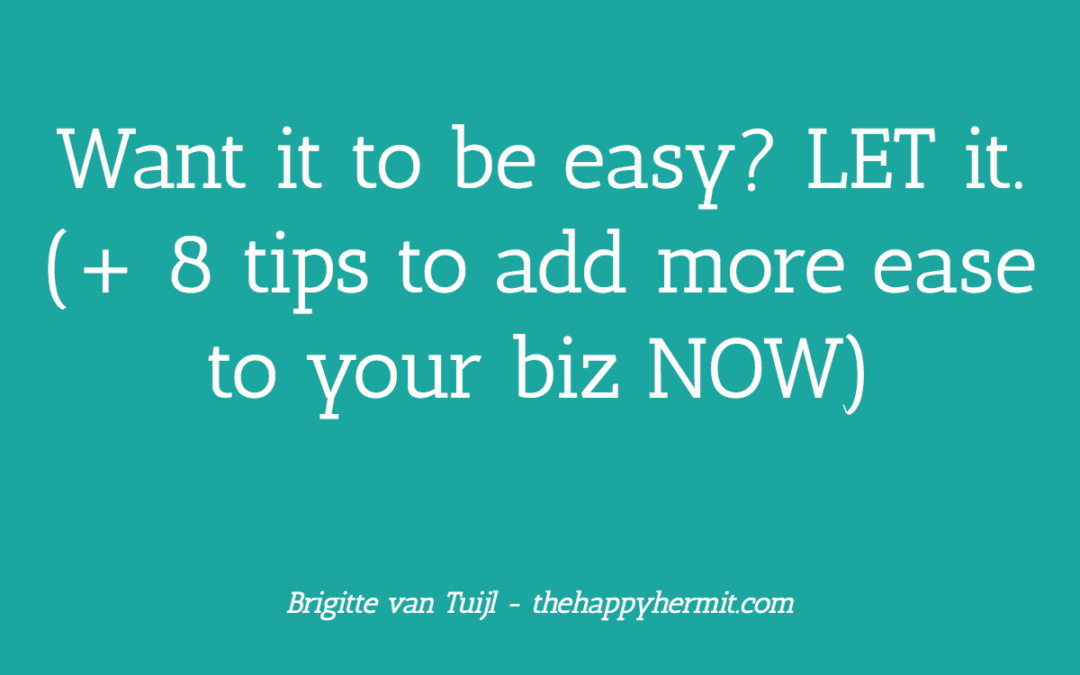 Want it to be easy? LET it. (+ 8 tips to add more ease to your biz NOW)