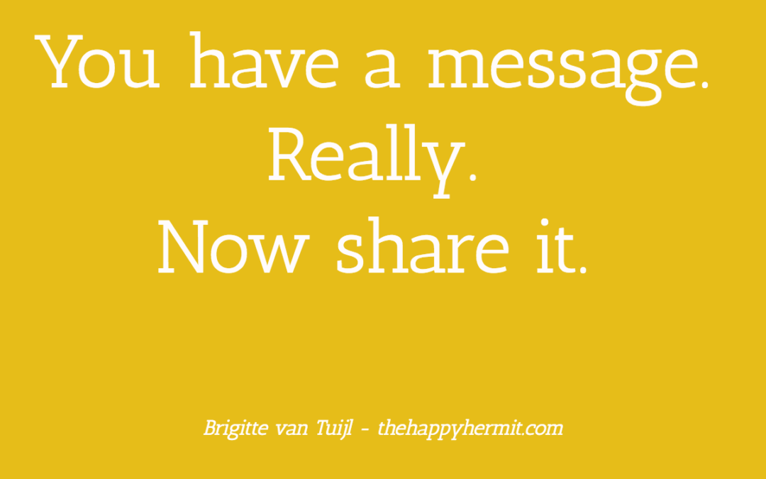 You have a message. Really. Now share it.