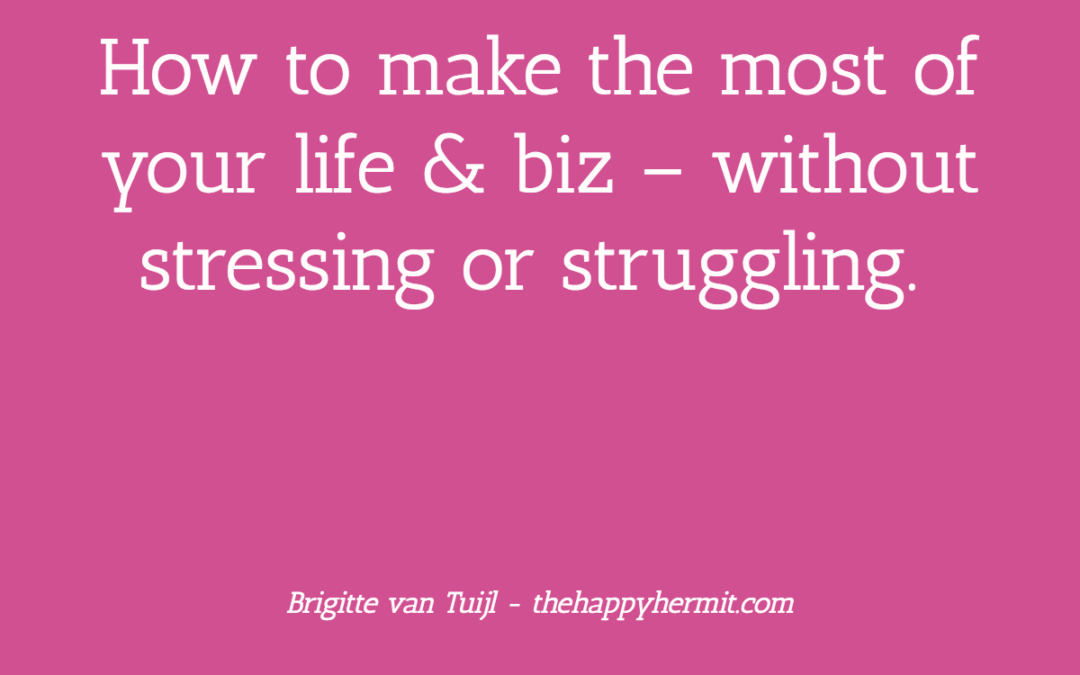 How to make the most of your life & biz – without stressing or struggling.