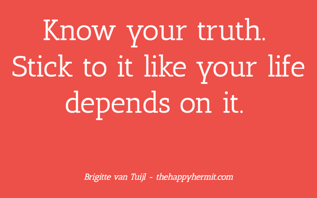 Know your truth. Stick to it like your life depends on it.