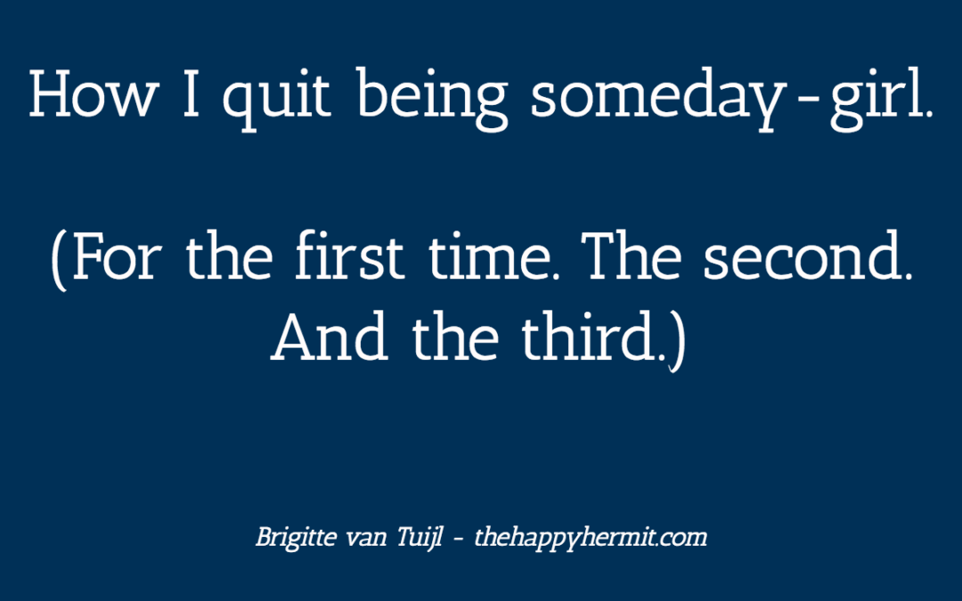 How I quit being someday-girl.  (For the first time. The second. And the third.)