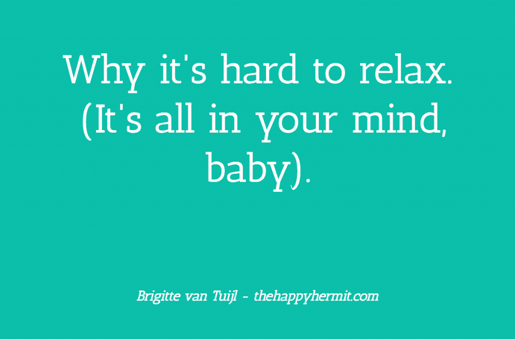 Why it's hard to relax. (It's all in your mind, baby.)