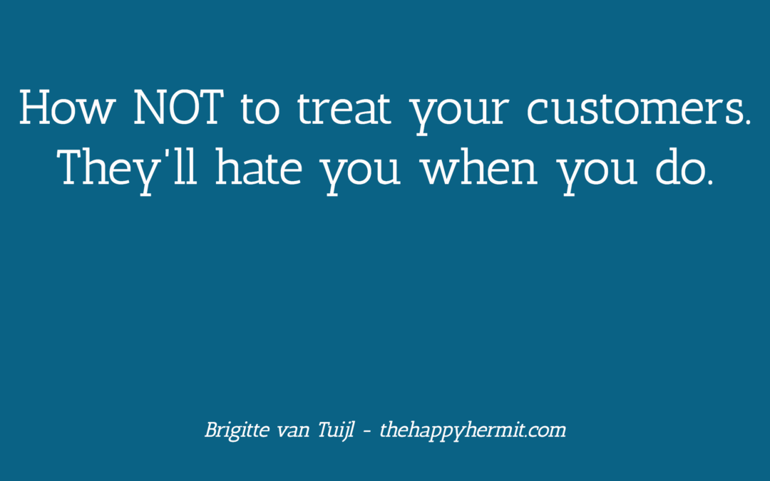 How NOT to treat your customers. They'll hate you when you do.