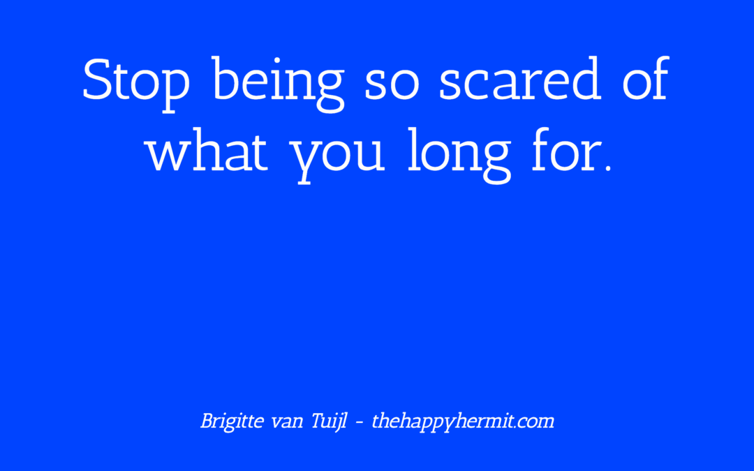 Stop being so scared of what you long for.