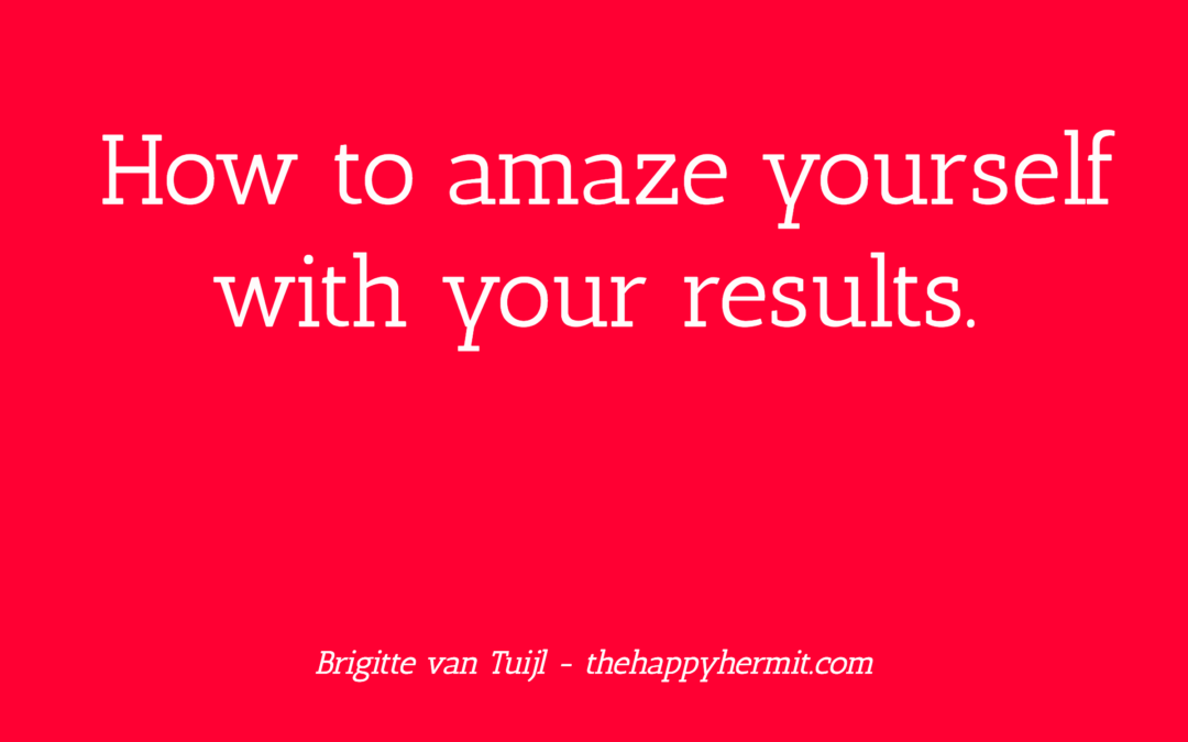 How to amaze yourself with your results.