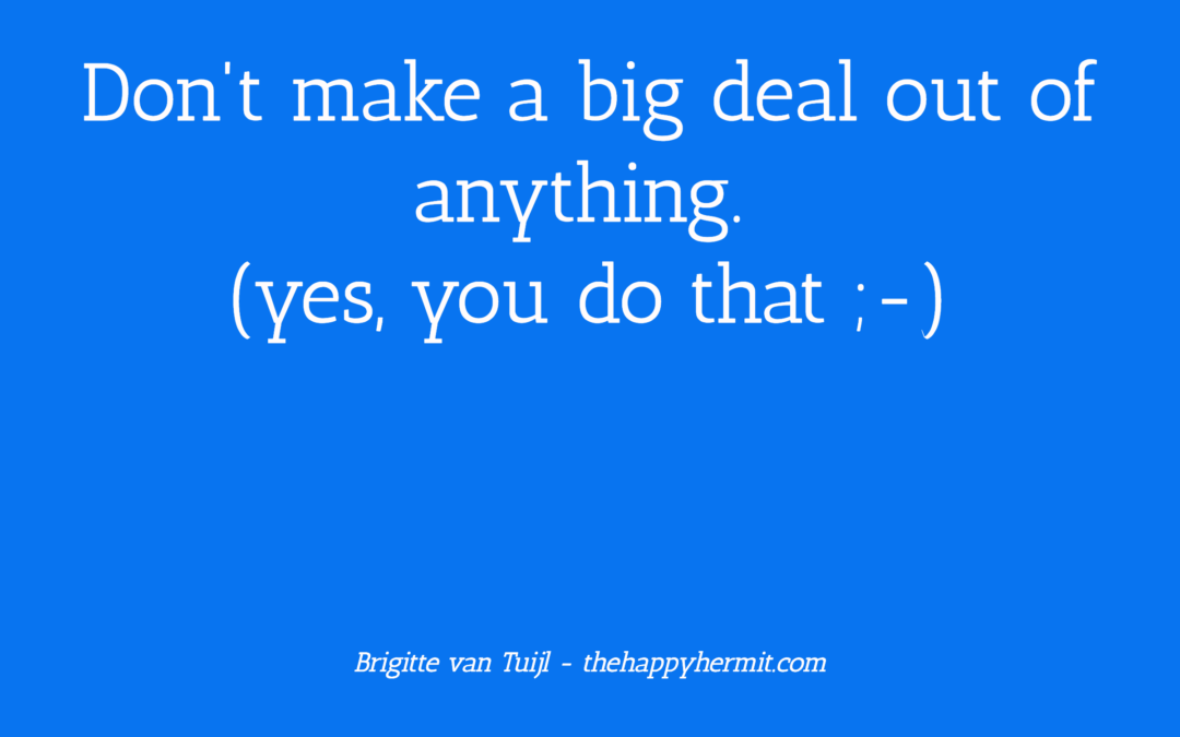 Don't make a big deal out of anything (yes, you do that ;-)