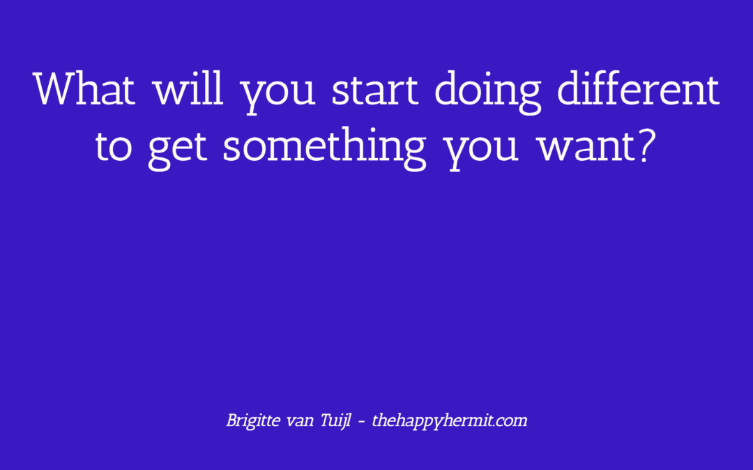 What will you start doing different to get something you want?