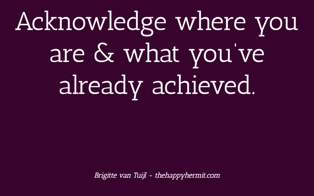 Acknowledge where you are & what you've already achieved.