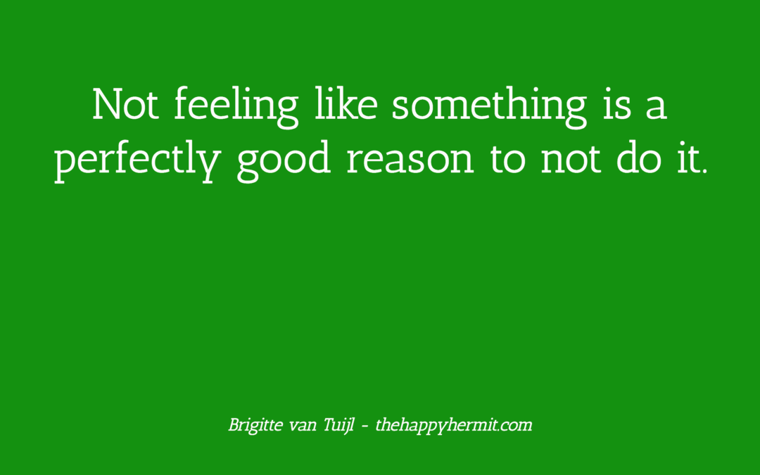Not feeling like something is a perfectly good reason to not do it.