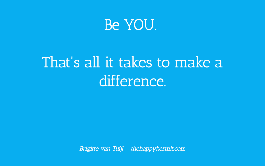 Be YOU. That's all it takes to make a difference.