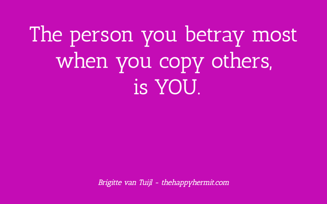 The person you betray most when you copy others, is YOU.