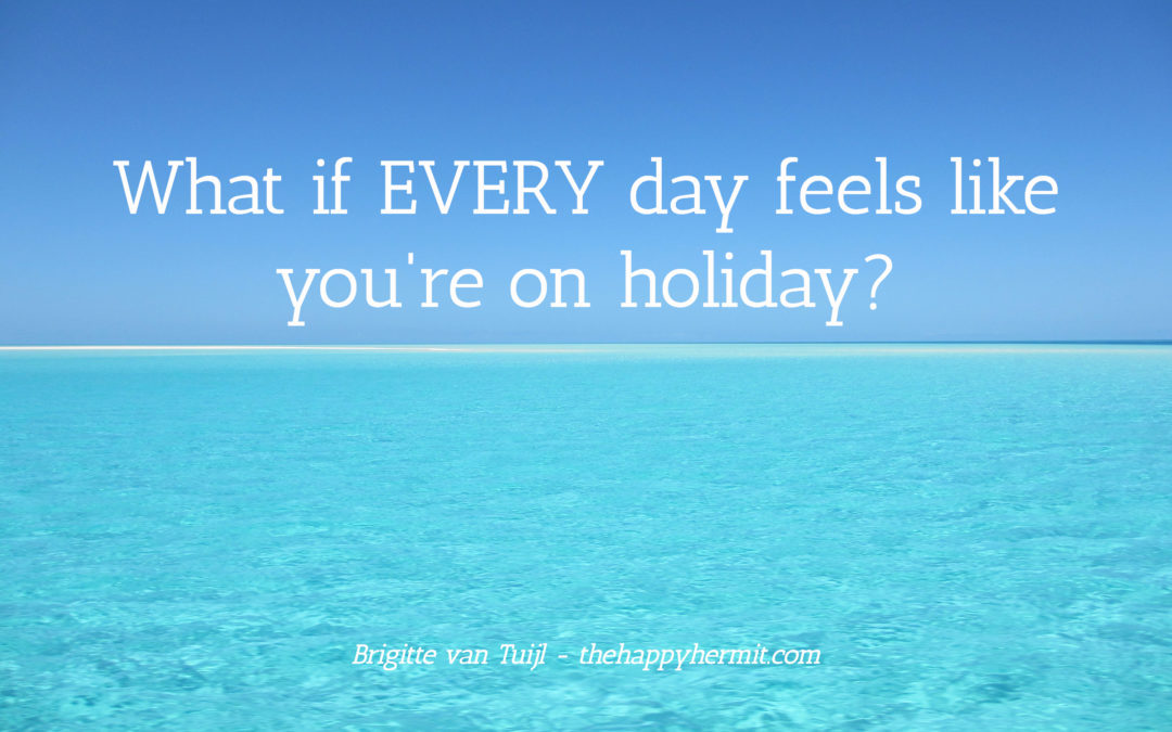 What if EVERY day feels like you're on holiday?