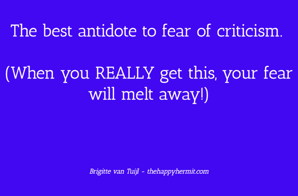 The best antidote to fear of criticism. (When you REALLY get this, your fear will melt away!)