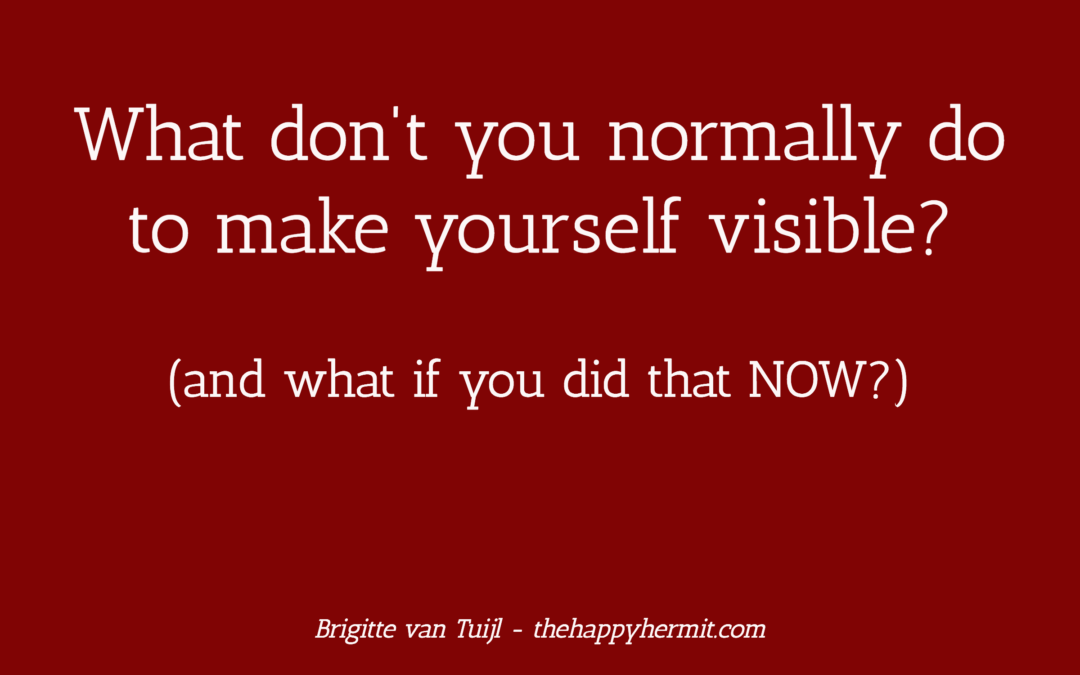 What don't you normally do to make yourself visible? Do it now.