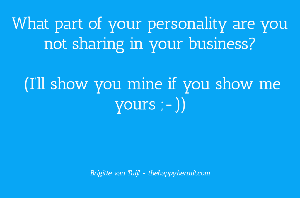 What part of your personality are you not sharing in your business? (I'll show you mine if you show me yours ;-))