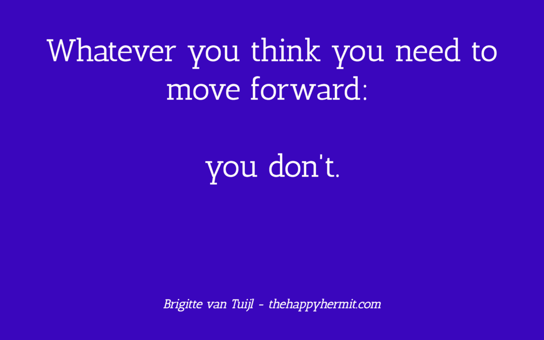 Whatever you think you need to move forward: you don't.