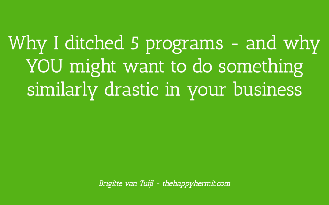 Why I ditched 5 programs – and why YOU might want to do something similarly drastic in your business