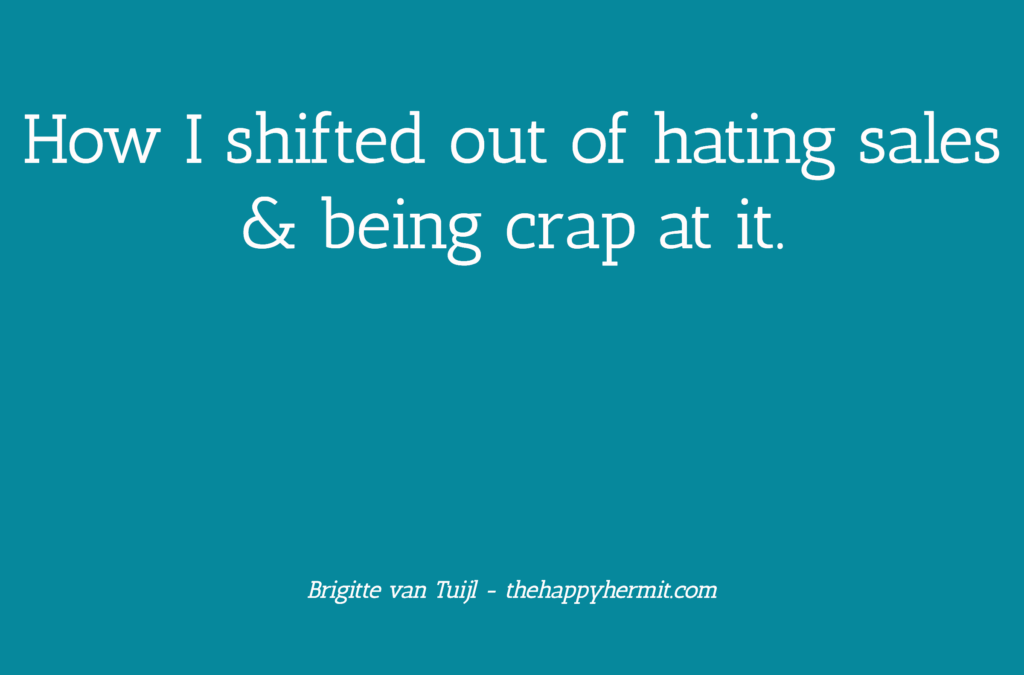 How I shifted out of hating sales & being crap at it.