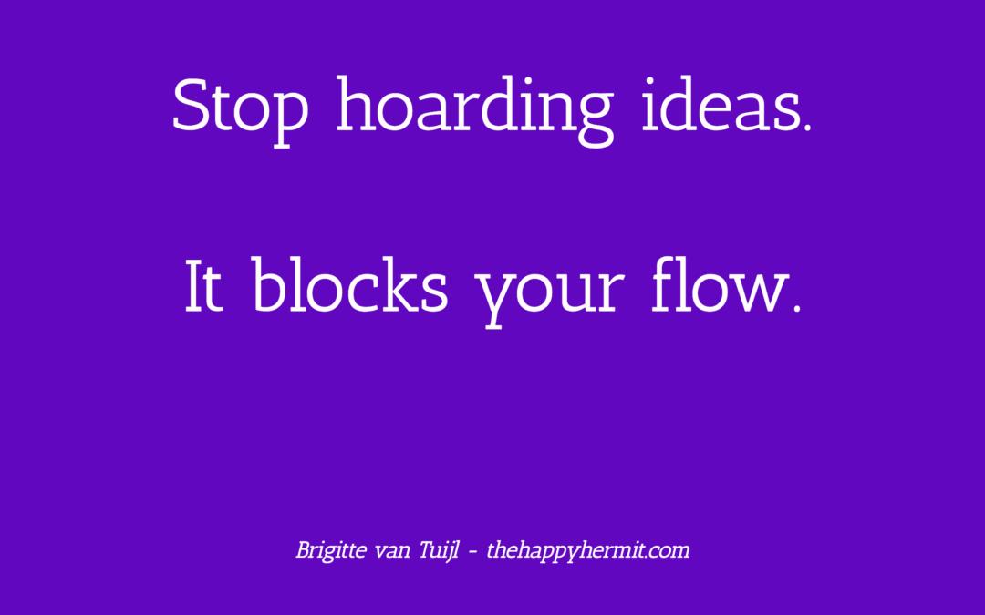 Stop hoarding ideas. It blocks your flow.