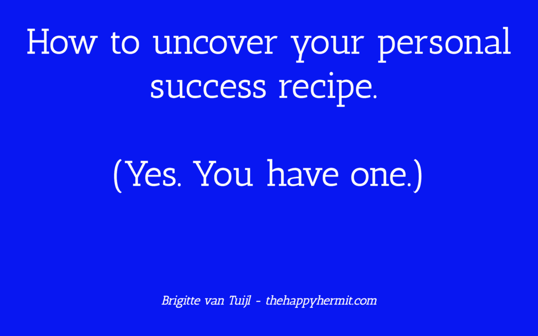 How to uncover your personal success recipe. (Yes. You have one.)
