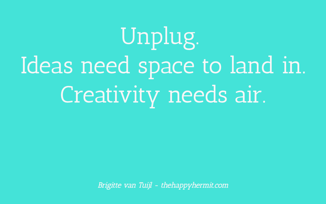 Unplug. Ideas need space to land in. Creativity needs air.