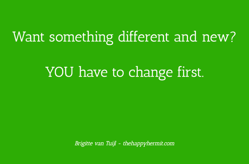Want something different and new? YOU have to change first.