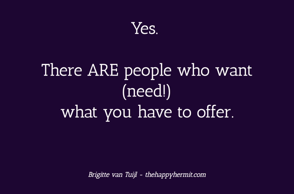 Yes. There ARE people who want (need!) what you have to offer.