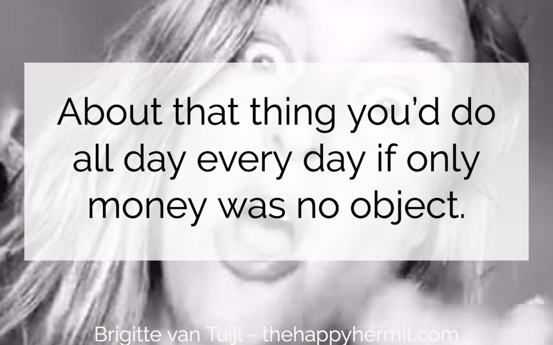 About that thing you'd do all day every day if only money was no object.