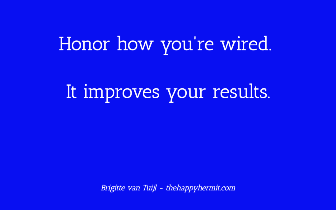 Honor how you're wired. It improves your results.